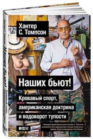 """Купить Хантер Томпсон Книга """"Наших бьют! Кровавый спорт, американская доктрина и водоворот тупости"""" (твердый переплет)"""