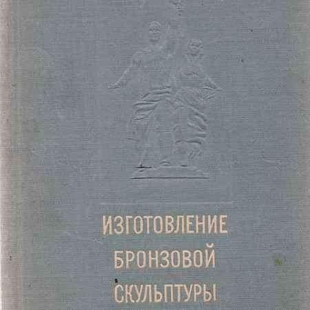 Купить С. А. Куприянов, Н. А. Кондратьев Изготовление бронзовой скульптуры