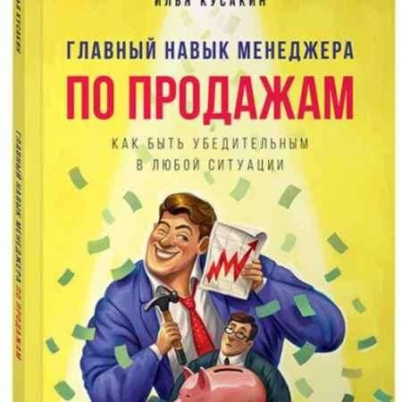 """Купить Илья Кусакин Книга """"Главный навык менеджера по продажам. Как быть убедительным в любой ситуации"""" (мягкая обложка)"""
