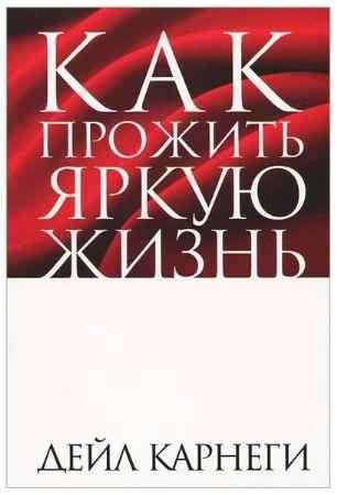 """Купить Дейл Карнеги Книга """"Как прожить яркую жизнь"""" (2-е издание)"""
