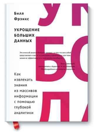 """Купить Билл Фрэнкс Книга """"Укрощение больших данных. Как извлекать знания из массивов информации с помощью глубокой аналитики"""" (твердый переплет)"""