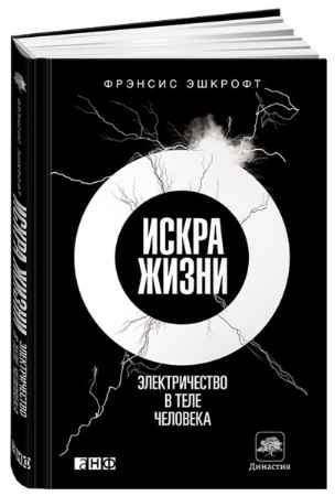 """Купить Фрэнсис Эшкрофт Книга """"Искра жизни. Электричество в теле человека"""" (твердый переплет)"""