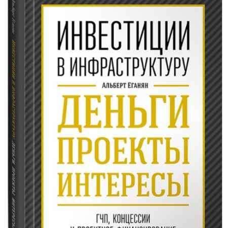 """Купить Альберт Еганян Книга """"Инвестиции в инфраструктуру. Деньги, проекты, интересы. ГЧП, концессии, проектное финансирование"""" (твердый переплет)"""