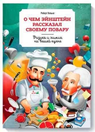 """Купить Роберт Вольке Книга """"О чем Эйнштейн рассказал своему повару. Физика и химия на вашей кухне"""""""
