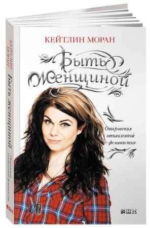 """Купить Кейтлин Моран Книга """"Быть женщиной. Откровения отъявленной феминистки"""" (мягкая обложка)"""