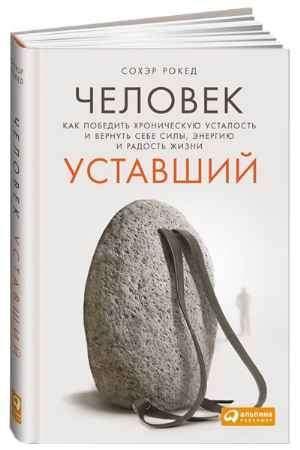 """Купить Сохэр Рокед Книга """"Человек уставший. Как победить хроническую усталость и вернуть себе силы, энергию и радость жизни"""" (твердый переплет)"""