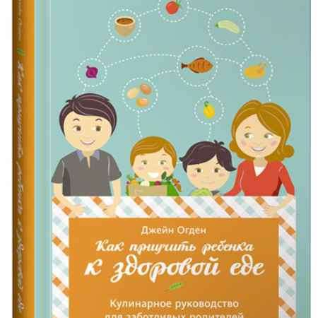 """Купить Джейн Огден Книга """"Как приучить ребёнка к здоровой еде. Кулинарное руководство для заботливых родителей"""" (твердый переплет)"""