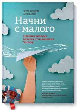 """Купить Фред Де Люка Книга """"Начни с малого. Правила ведения бизнеса от основателя Subway"""" (твердый переплет)"""
