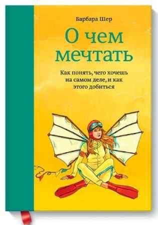 """Купить Барбара Шер Книга """"О чем мечтать. Как понять чего хочешь на самом деле, и как этого добиться"""" (твердый переплет)"""