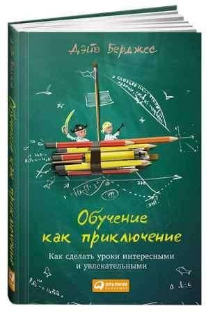 """Купить Дэйв Берджес Книга """"Обучение как приключение. Как сделать уроки интересными и увлекательными"""" (твердый переплет)"""