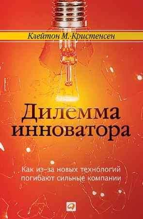 """Купить Клайтон М. Кристенсен Книга """"Дилемма инноватора. Как из-за новых технологий погибают сильные компании"""""""
