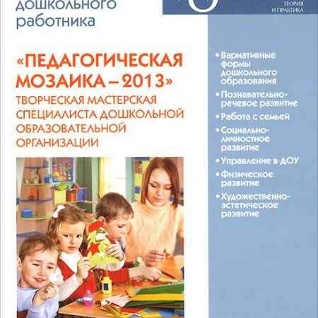 Купить Педагогическая мозаика - 2013. Практическая энциклопедия дошкольного работника