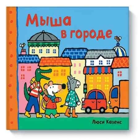 """Купить Люси Казенс Книга """"Мыша в городе"""" (от 1 до 3 лет)"""