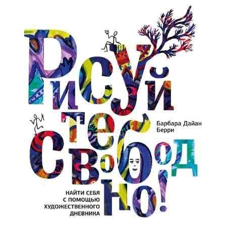 """Купить Барбара Дайан Берри Книга """"Рисуйте свободно! Найти себя с помощью художественного дневника"""" (мягкая обложка)"""