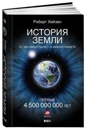 """Купить Роберт Хейзен Книга """"История Земли. От звездной пыли к живой планете. Первые 4 500 000 000 лет"""" (твердый переплет)"""