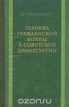 Купить Ю. Головашенко Героика гражданской войны в советской драматургии