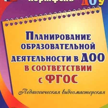 Купить Планирование образовательной деятельности в ДОО в соответствии с ФГОС. Педагогическая видеомастерская