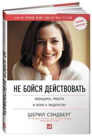 """Купить Шерил Сэндберг Книга """"Не бойся действовать. Женщина, работа и воля к лидерству"""" (суперобложка)"""
