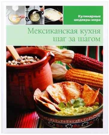 """Купить Книга """"Кулинарные шедевры мира. Мексиканская кухня шаг за шагом"""""""