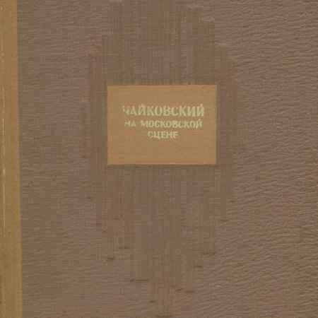 Купить Чайковский на московской сцене. Первые постановки в годы его жизни